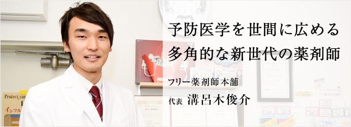 予防医学を世間に広める 多角的な新世代の薬剤師 フリー薬剤師本舗 代表 溝呂木俊介