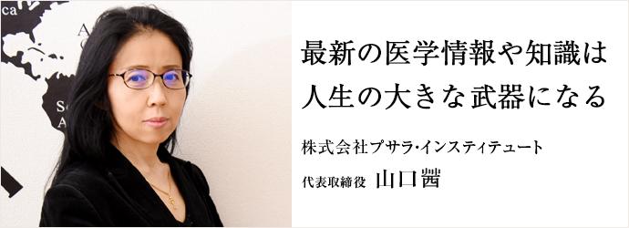 最新の医学情報や知識は 人生の大きな武器になる 株式会社プサラ・インスティテュート 代表取締役 山口茜