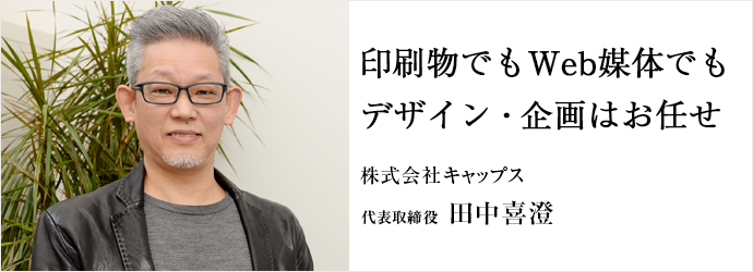 印刷物でもWeb媒体でも デザイン・企画はお任せ 株式会社キャップス 代表取締役 田中喜澄