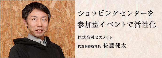 ショッピングセンターを 参加型イベントで活性化 株式会社ビズメイト 代表取締役社長 佐藤健太