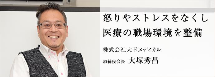 株怒りやストレスをなくし 医療の職場環境を整備 株式会社大幸メディカル 取締役会長 大塚秀昌