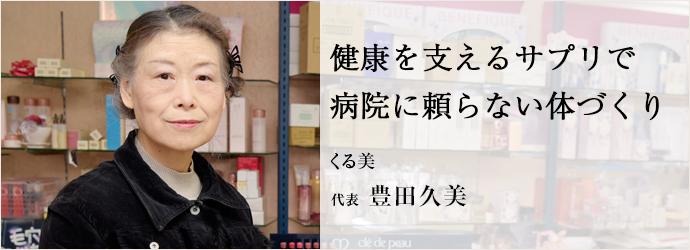 健康を支えるサプリで  病院に頼らない体づくり くる美 代表 豊田久美