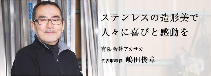 ステンレスの造形美で 人々に喜びと感動を 有限会社アカサカ 代表取締役 嶋田俊章