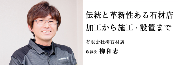 伝統と革新性ある石材店 加工から施工・設置まで 有限会社柳石材店 取締役 柳和志
