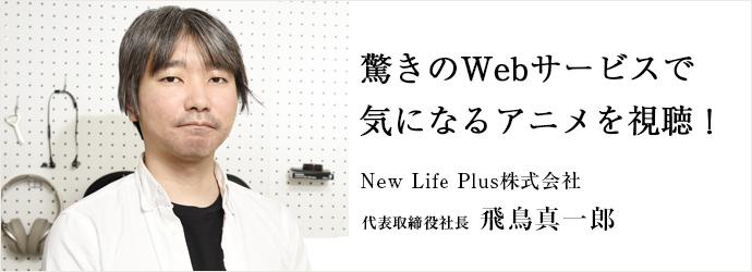 驚きのWebサービスで 気になるアニメを視聴! New Life Plus株式会社 代表取締役社長 飛鳥真一郎