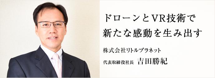ドローンとVR技術で 新たな感動を生み出す 株式会社リトルプラネット 代表取締役社長 吉田勝紀