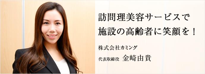 訪問理美容サービスで 施設の高齢者に笑顔を! 株式会社カミング 代表取締役 金崎由貴