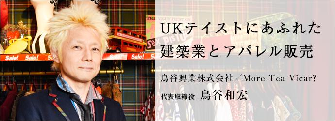 UKテイストにあふれた 建築業とアパレル販売 鳥谷興業株式会社/More Tea Vicar? 代表取締役 鳥谷和宏