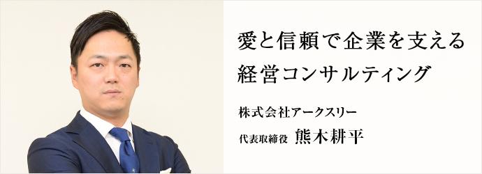 愛と信頼で企業を支える 経営コンサルティング 株式会社アークスリー 代表取締役 熊木耕平