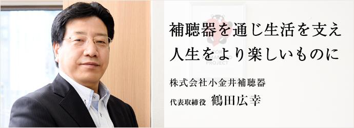 補聴器を通じ生活を支え 人生をより楽しいものに 株式会社小金井補聴器 代表取締役 鶴田広幸