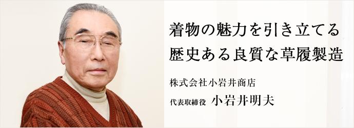 着物の魅力を引き立てる 歴史ある良質な草履製造 株式会社小岩井商店 代表取締役 小岩井明夫