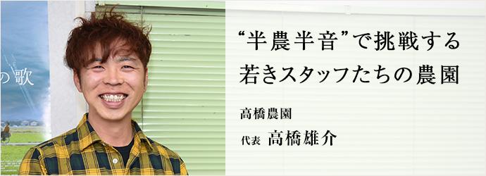 """""""半農半音""""で挑戦する 若きスタッフたちの農園 高橋農園 代表 高橋雄介"""