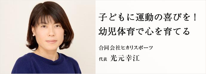子どもに運動の喜びを! 幼児体育で心を育てる 合同会社ヒカリスポーツ 代表 光元幸江