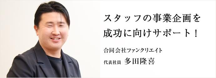スタッフの事業企画を 成功に向けサポート! 合同会社ファンクリエイト 代表社員 多田隆喜