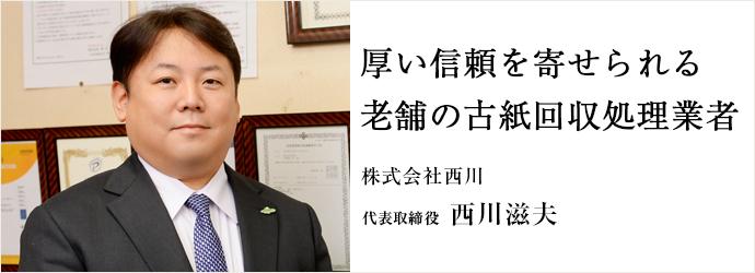 厚い信頼を寄せられる 老舗の古紙回収処理業者 株式会社西川 代表取締役 西川滋夫