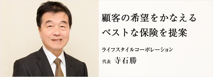 顧客の希望をかなえる ベストな保険を提案 ライフスタイルコーポレーション 代表 寺石勝