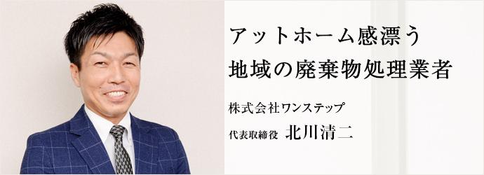 アットホーム感漂う 地域の廃棄物処理業者 株式会社ワンステップ 代表取締役 北川清二