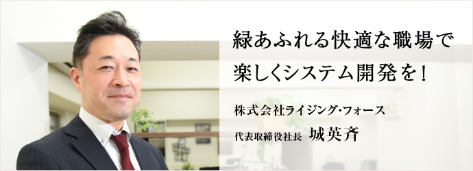 緑あふれる快適な職場で 楽しくシステム開発を! 株式会社ライジング・フォース 代表取締役社長 城英斉