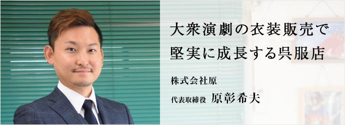 大衆演劇の衣装販売で 堅実に成長する呉服店 株式会社原 代表取締役 原彰希夫