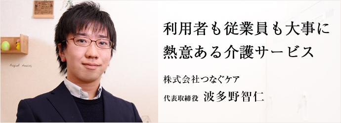 利用者も従業員も大事に 熱意ある介護サービス 株式会社つなぐケア 代表取締役 波多野智仁