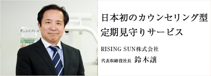 日本初のカウンセリング型 定期見守りサービス RISING SUN株式会社 代表取締役社長 鈴木讓