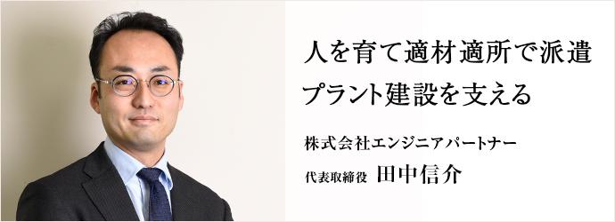 人を育て適材適所で派遣 プラント建設を支える 株式会社エンジニアパートナー 代表取締役 田中信介