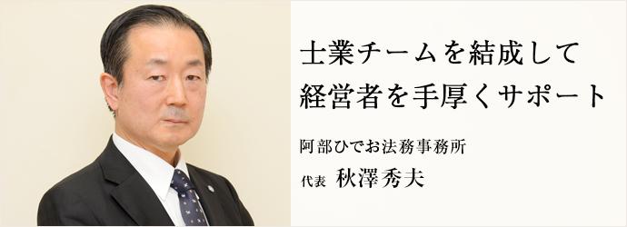 士業チームを結成して 経営者を手厚くサポート 阿部ひでお法務事務所 代表 秋澤秀夫