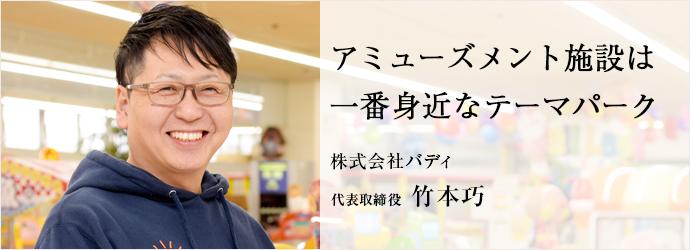 アミューズメント施設は 一番身近なテーマパーク 株式会社バディ 代表取締役 竹本巧