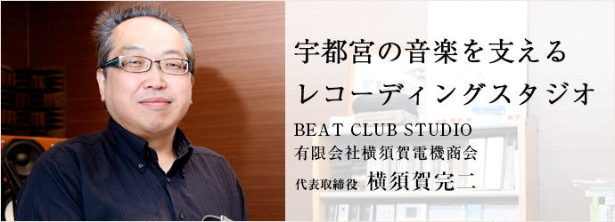 宇都宮の音楽を支える レコーディングスタジオ BEAT CLUB STUDIO/有限会社横須賀電機商会 代表取締役 横須賀完二