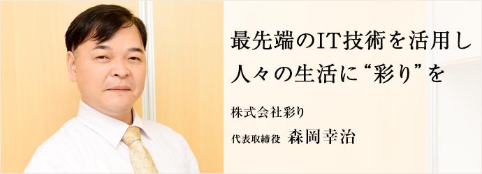 """最先端のIT技術を活用し 人々の生活に""""彩り""""を 株式会社彩り 代表取締役 森岡幸治"""