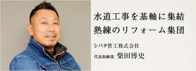 水道工事を基軸に集結 熟練のリフォーム集団 シバタ管工株式会社 代表取締役 柴田博史