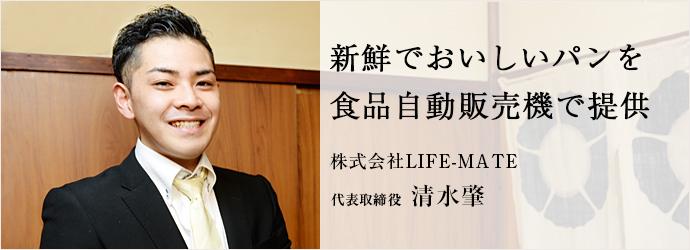 新鮮でおいしいパンを 食品自動販売機で提供 株式会社LIFE-MATE 代表取締役 清水肇