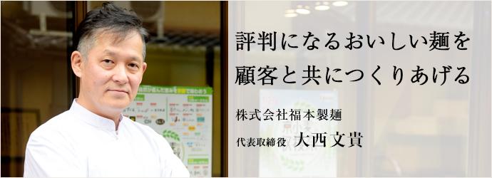 評判になるおいしい麺を 顧客と共につくりあげる 株式会社福本製麺 代表取締役 大西文貴
