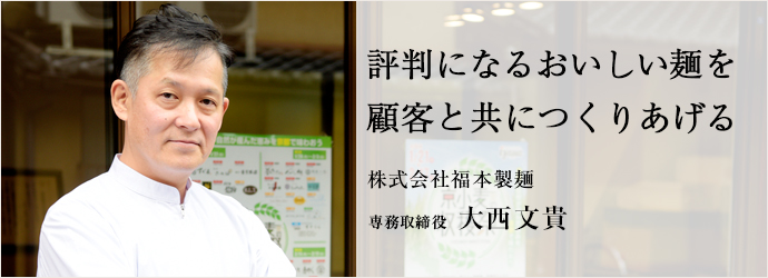 評判になるおいしい麺を 顧客と共につくりあげる 株式会社福本製麺 専務取締役 大西文貴
