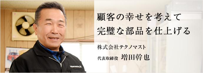 顧客の幸せを考えて 完璧な部品を仕上げる 株式会社テクノマスト 代表取締役 増田幹也
