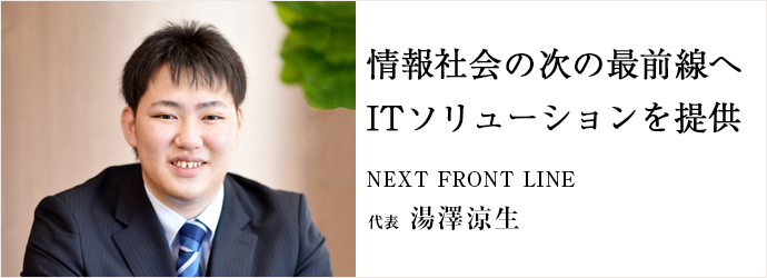 情報社会の次の最前線へ ITソリューションを提供 NEXT FRONT LINE 代表 湯澤涼生