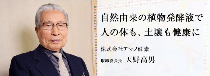 自然由来の植物発酵液で 人の体も、土壌も健康に 株式会社アマノ酵素 取締役会長 天野高男