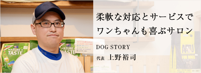 柔軟な対応とサービスで ワンちゃんも喜ぶサロン DOG STORY 代表 上野裕司