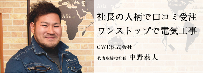社長の人柄で口コミ受注 ワンストップで電気工事 CWE株式会社 代表取締役社長 中野恭大