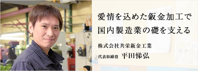 愛情を込めた鈑金加工で 国内製造業の礎を支える 株式会社共栄鈑金工業 代表取締役 平田悌弘
