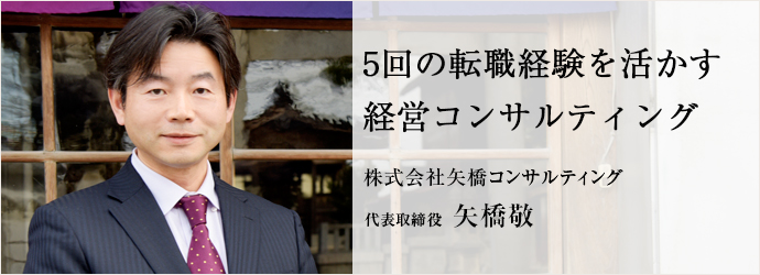 5回の転職経験を活かす 経営コンサルティング 株式会社矢橋コンサルティング 代表取締役 矢橋敬