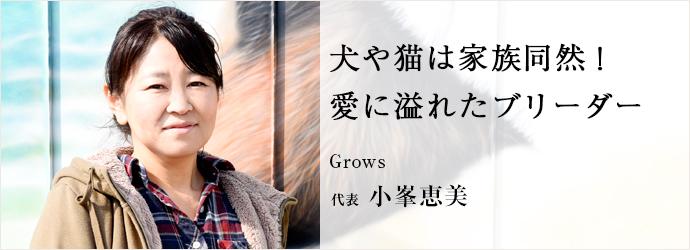 犬や猫は家族同然! 愛に溢れたブリーダー Grows 代表 小峯恵美