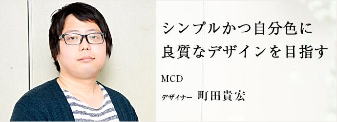 シンプルかつ自分色に  良質なデザインを目指す MCD デザイナー 町田貴宏