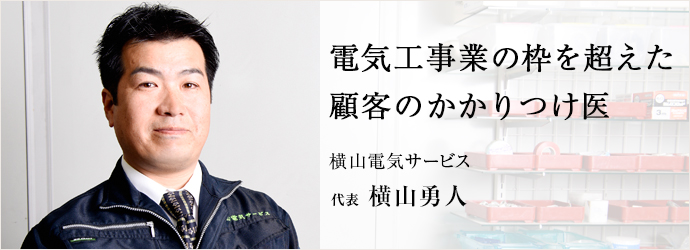 電気工事業の枠を超えた 顧客のかかりつけ医 横山電気サービス 代表 横山勇人