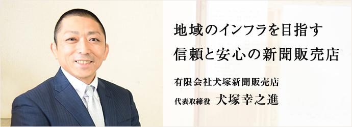 地域のインフラを目指す 信頼と安心の新聞販売店 有限会社犬塚新聞販売店 代表取締役 犬塚幸之進