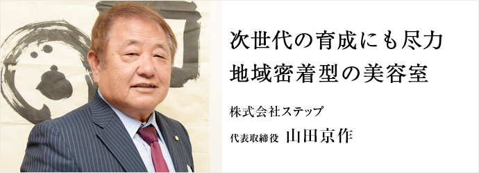 次世代の育成にも尽力 地域密着型の美容室 株式会社ステップ 代表取締役 山田京作