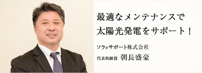 最適なメンテナンスで 太陽光発電をサポート! ソラeサポート株式会社 代表取締役 朝長盛豪