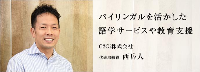 バイリンガルを活かした 語学サービスや教育支援 C2Gi株式会社 代表取締役 西岳人
