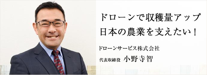 ドローンで収穫量アップ 日本の農業を支えたい! ドローンサービス株式会社 代表取締役 小野寺智