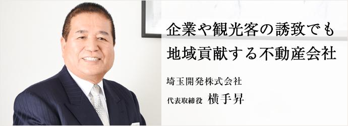 企業や観光客の誘致でも 地域貢献する不動産会社 埼玉開発株式会社 代表取締役 横手昇